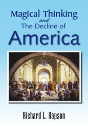 Magical Thinking and The Decline of America - An Update Of ''American Yearnings - Love, Money, And Endless Possibility'' ebook by Richard L. Rapson