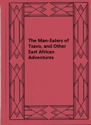 The Man-Eaters of Tsavo, and Other East African Adventures ebook by J. H. Patterson