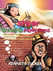 A Spider Spinning Daydreams and Other Tales—bizarre, realistic, humorous and weird ebook by Kenneth Tucker