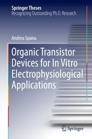 Organic Transistor Devices for In Vitro Electrophysiological Applications ebook by Andrea Spanu