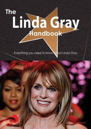 The Linda Gray Handbook - Everything you need to know about Linda Gray ebook by Smith, Emily