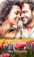 What Grows in the Garden - A BWWM Romance ebook by Stacy-Deanne