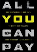 All You Can Pay - How Companies Use Our Data to Empty Our Wallets 電子書籍 by Anna Bernasek, D.T. Mongan