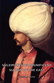 Suleiman The Magnificent - Sultan Of The East ebook by Harold Lamb