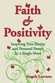 Faith and Positivity - Inspiring True Stories and Personal Poems by a Single Mom ebook by Angela Luevano