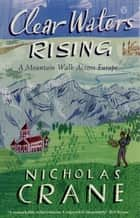Clear Waters Rising - A Mountain Walk Across Europe ebook by Nicholas Crane