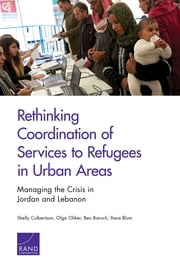 Rethinking Coordination of Services to Refugees in Urban Areas - Managing the Crisis in Jordan and Lebanon ebook by Shelly Culbertson,Olga Oliker,Ben Baruch,Ilana Blum