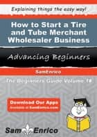 How to Start a Tire and Tube Merchant Wholesaler Business ebook by Queenie Downey
