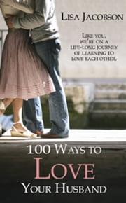 100 Ways to Love Your Husband - A Life-Long Journey of Learning to Love Each Other ebook by Lisa Jacobson
