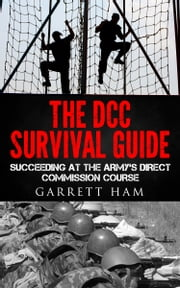 The DCC Survival Guide: Succeeding at the Army's Direct Commission Course ebook by Garrett Ham