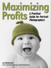 Maximizing Profits - A Practical Guide for Portrait Photographers ebook by Lori Nordstrom