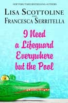 I Need a Lifeguard Everywhere but the Pool ebook by Lisa Scottoline, Francesca Serritella
