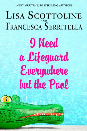 I Need a Lifeguard Everywhere but the Pool ebook by Lisa Scottoline,Francesca Serritella