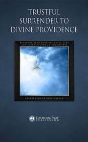 Trustful Surrender to Divine Providence ebook by Reverend Jean and Saint Claude,Paul Garvin,Catholic Way Publishing