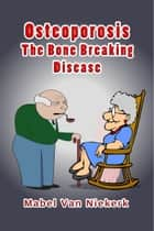 Osteoporosis: The Bone Breaking Disease ebook by Mabel Van Niekerk