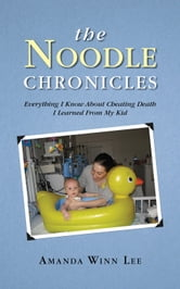 The Noodle Chronicles - Everything I Know About Cheating Death I Learned From My Kid ebook by Amanda Winn Lee