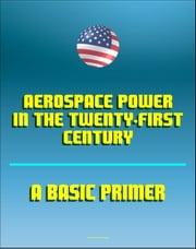 Aerospace Power in the Twenty-First Century: A Basic Primer - Air and Space Power, Doctrine and Strategy, Airpower, Satellites, Billy Mitchell, Claire Chennault, Reconnaissance ebook by Progressive Management