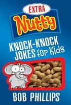 Extra Nutty Knock-Knock Jokes for Kids ebook by Bob Phillips
