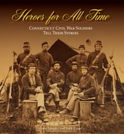 Heroes for All Time - Connecticut Civil War Soldiers Tell Their Stories ebook by Dione Longley,Buck Zaidel