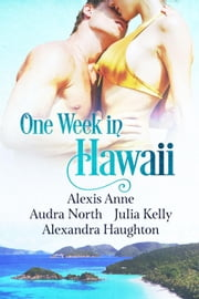 One Week in Hawaii - One Week in Love, #2 ebook by Alexis Anne,Audra North,Julia Kelly,Alexandra Haughton