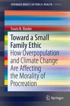 Toward a Small Family Ethic ebook by Travis N. Rieder
