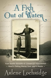 A Fish Out of Water - From Seattle Socialite to Commercial Fisherwoman - Hazel's Fishing Diaries from 1940's Alaska ebook by Arlene Lockridge