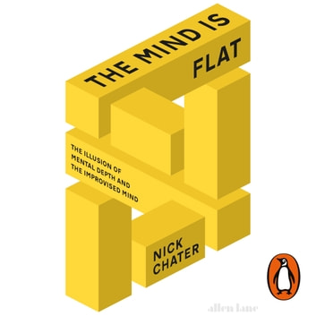 The Mind is Flat - The Illusion of Mental Depth and The Improvised Mind audiobook by Nick Chater
