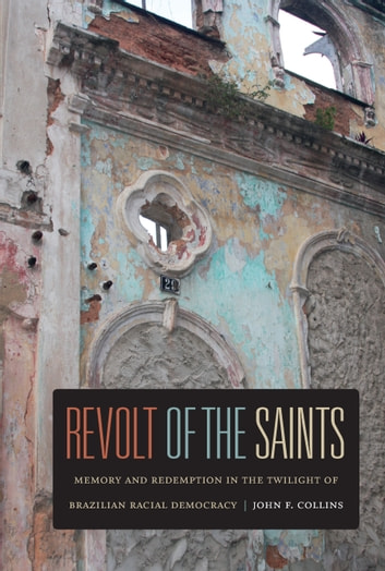 Revolt of the Saints - Memory and Redemption in the Twilight of Brazilian Racial Democracy ebook by John F. Collins
