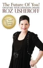 The Future of You! Creating Your Enduring Brand ebook by Roz Usheroff