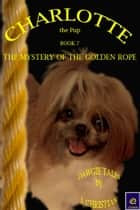 Charlotte the Pup Book 7: The Mystery of the Golden Rope ebook by J. Christian