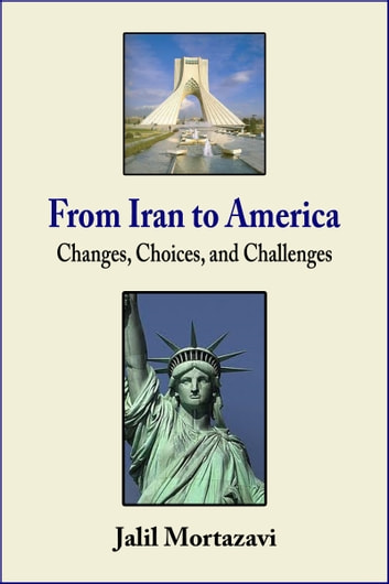 From Iran to America: Changes, Choices, and Challenges ebook by Jalil Mortazavi