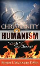 Christianity or Humanism: Which Will You Choose? ebook by Robert L. Waggoner,D.Min.