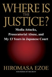 Where is the Justice? - Media Attacks, Prosecutorial Abuse, and My 13 Years in Japanese Court ebook by Hiromasa Ezoe