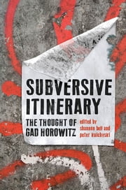 Subversive Itinerary - The Thought of Gad Horowitz ebook by Shannon Bell,Peter Kulchyski