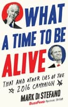 What a Time to Be Alive - That and Other Lies of the 2016 Campaign ebook by