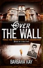 Over The Wall: Trials and Tribulations of a Jailbreaker. Based on a True Story ebook by Barbara Kay