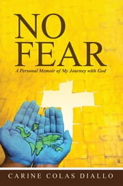 No Fear - A Personal Memoir of My Journey with God ebook by Carine Colas Diallo