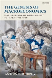 The Genesis of Macroeconomics: New Ideas from Sir William Petty to Henry Thornton ebook by Antoin E. Murphy