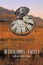 Better Times - Facet I - Seeking Better Times ebook by Gary B. Boyd