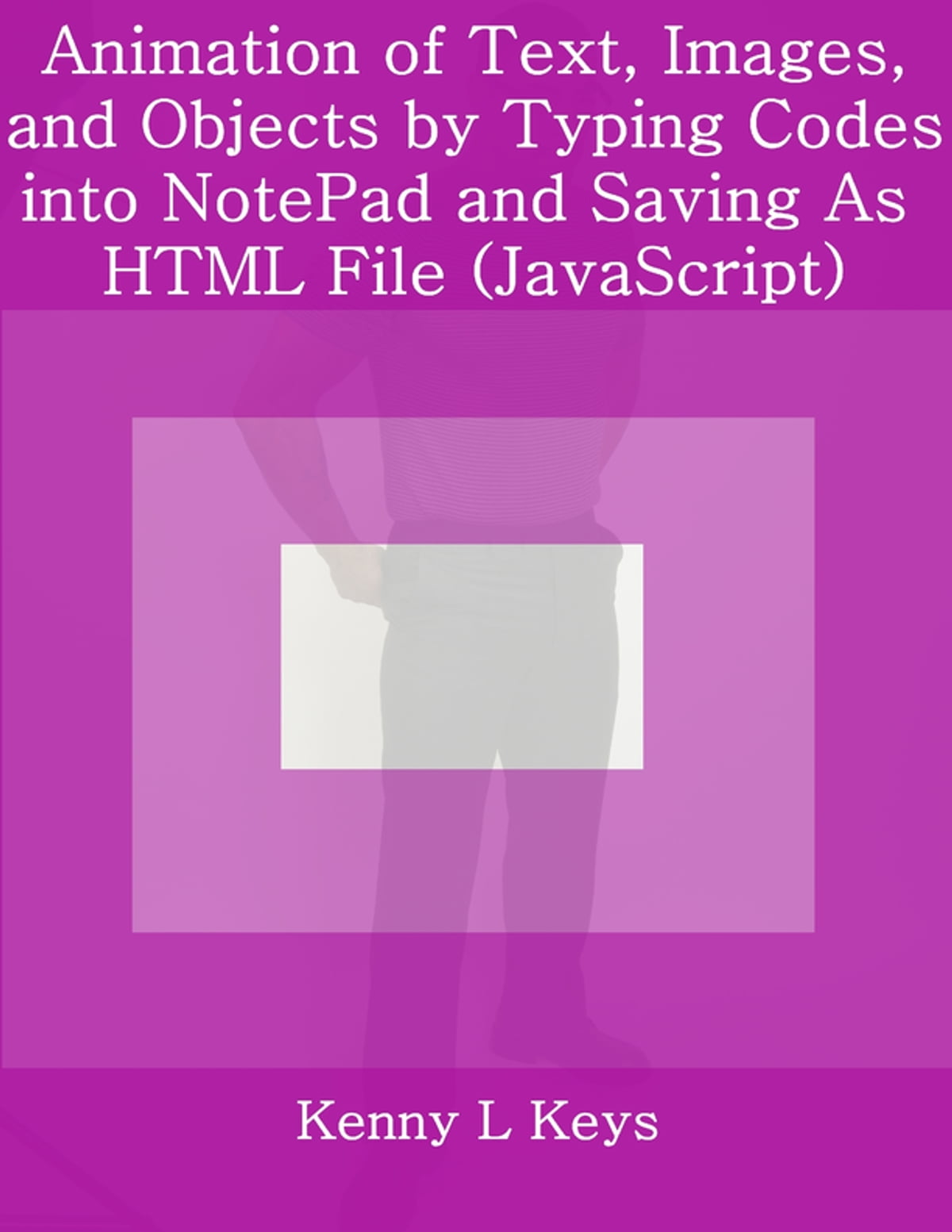 Animation of Text, Images, and Objects by Typing Codes into NotePad and  Saving As HTML File (JavaScript) ebook by Kenny L Keys - Rakuten Kobo