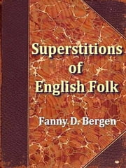 Current Superstitions Collected from the Oral Tradition of English Speaking Folk ebook by Fanny D. Bergen, Editor,William Wells Newell, Introduction