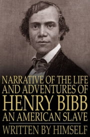 Narrative of the Life and Adventures of Henry Bibb, an American Slave - Written by Himself ebook by Henry Bibb