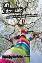 DIY Citizenship - Critical Making and Social Media ebook by Matt Ratto, Megan Boler, Ronald Deibert,...