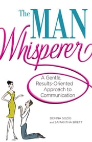 The Man Whisperer: A Gentle, Results-Oriented Approach to Communication ebook by Sozio, Donna