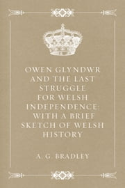 Owen Glyndwr and the Last Struggle for Welsh Independence: With a Brief Sketch of Welsh History ebook by A. G. Bradley