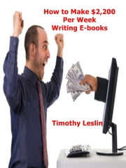 How to Make $2,200 Per Week Writing E-books ebook by Timothy Leslin