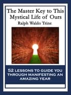 The Master Key to This Mystical Life of Ours - With linked Table of Contents ebook by Ralph Waldo Trine