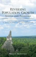 Reversing Population Growth Swiftly and Painlessly - A Simple Two-Credit System to Regulate Birth Rates and Immigration ebook by William Brodovich