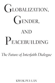 Globalization, Gender, and Peacebuilding: The Future of Interfaith Dialogue ebook by Kwok Pui-lan