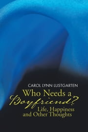 Who Needs a Boyfriend? Life, Happiness and Other Thoughts ebook by Carol Lynn Lustgarten